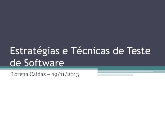 Estratégias e Técnicas de Teste de Software  Lorena Caldas – 19/11/2013