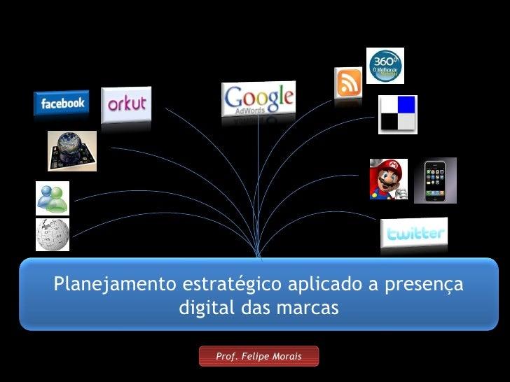 Prof. Felipe Morais Planejamento estratégico aplicado a presença digital das marcas