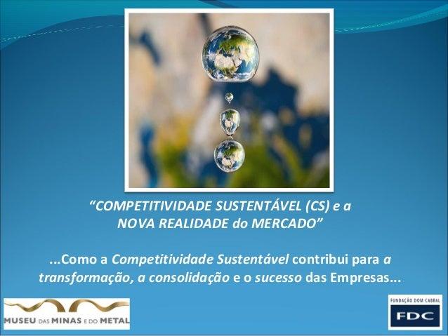 """""""COMPETITIVIDADE SUSTENTÁVEL (CS) e a          NOVA REALIDADE do MERCADO""""  ...Como a Competitividade Sustentável contribui..."""