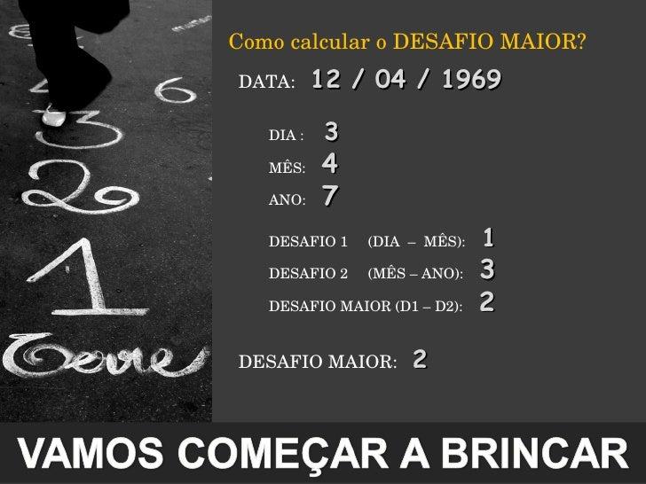 <ul><li>Como calcular o DESAFIO MAIOR? </li></ul><ul><ul><li>DATA :  12 / 04 / 1969 </li></ul></ul><ul><ul><li>DIA :  3 </...