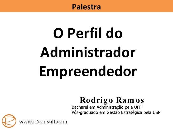 Palestra O Perfil do Administrador Empreendedor Rodrigo Ramos Bacharel em Administra ção  pela UFF Pós-graduado em Gestão ...