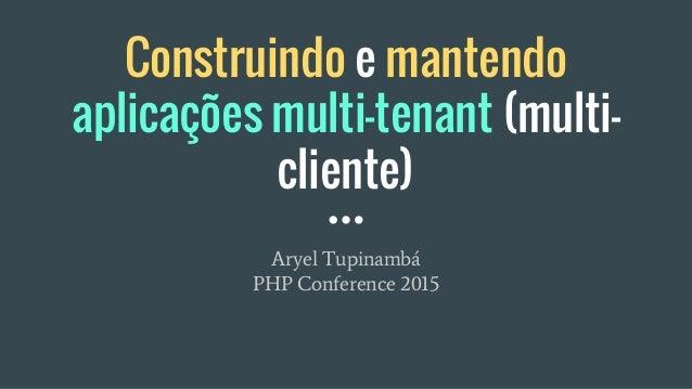 Construindo e mantendo aplicações multi-tenant (multi- cliente) Aryel Tupinambá PHP Conference 2015