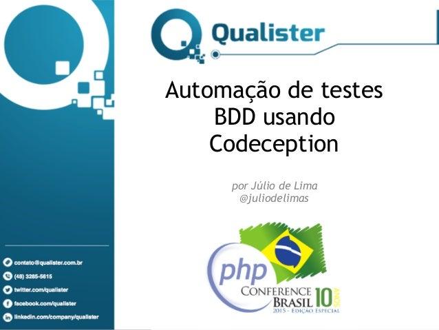 www.qualister.com.br (48) 4052-9536 / 9540 contato@qualister.com.br Automação de testes BDD usando Codeception  por Júli...