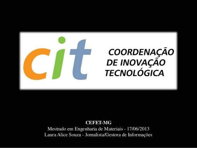 CEFET-MGMestrado em Engenharia de Materiais - 17/06/2013Laura Alice Souza - Jornalista/Gestora de Informações