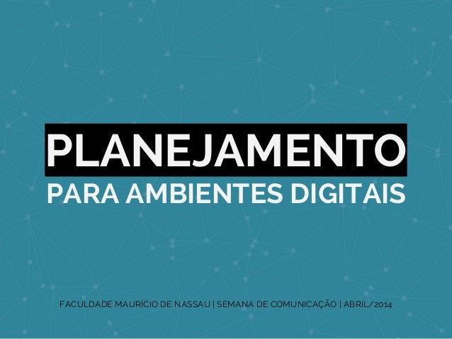 PLANEJAMENTO PARA AMBIENTES DIGITAIS FACULDADE MAURÍCIO DE NASSAU | SEMANA DE COMUNICAÇÃO | ABRIL/2014