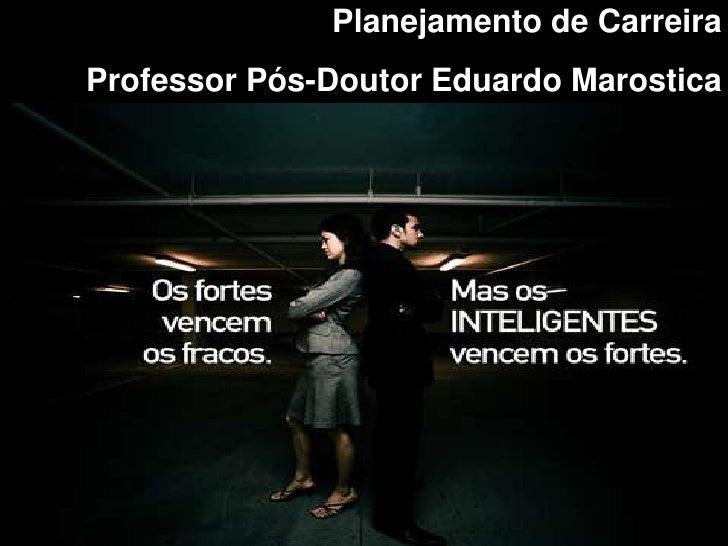 Planejamento de CarreiraProfessor Pós-Doutor Eduardo Marostica                                   1