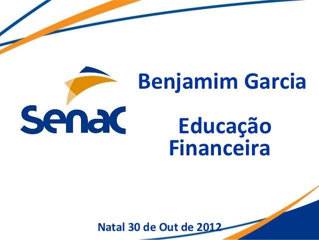 Benjamim Garcia              Educação             FinanceiraNatal 30 de Out de 2012