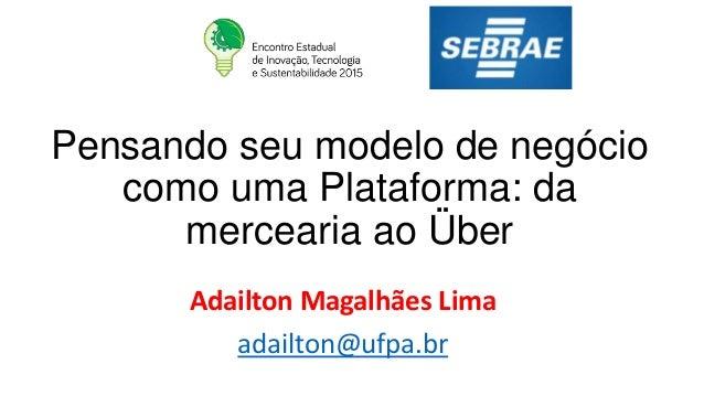Pensando seu modelo de negócio como uma Plataforma: da mercearia ao Über Adailton Magalhães Lima adailton@ufpa.br