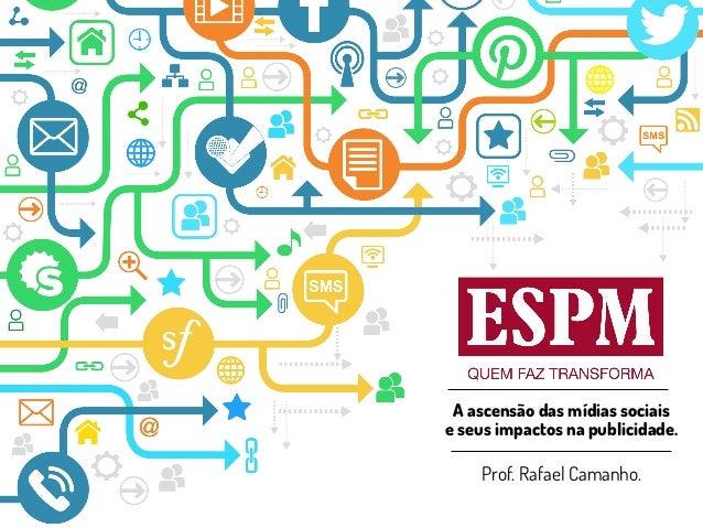 A ascensão das mídias sociais  e seus impactos na publicidade.  Prof. Rafael Camanho.