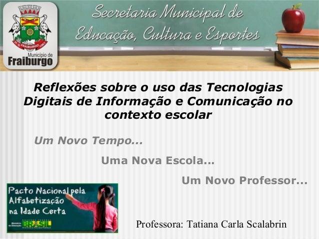 Um Novo Tempo... Uma Nova Escola... Um Novo Professor... Reflexões sobre o uso das Tecnologias Digitais de Informação e Co...