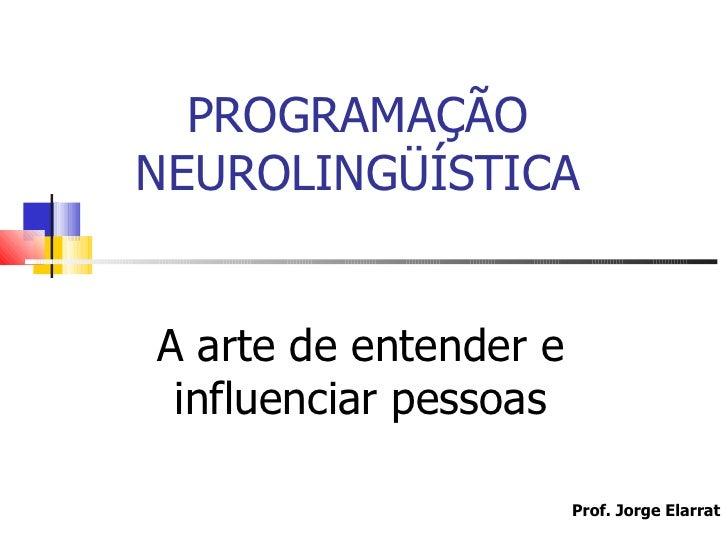 PROGRAMAÇÃONEUROLINGÜÍSTICAA arte de entender e influenciar pessoas                       Prof. Jorge Elarrat             ...