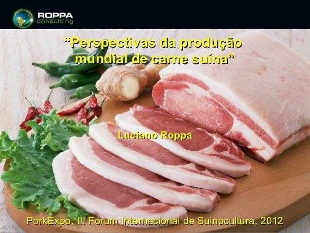 """""""Perspectivas da produção        mundial de carne suína""""                   Luciano RoppaPorkExpo, III Fórum Internacional ..."""