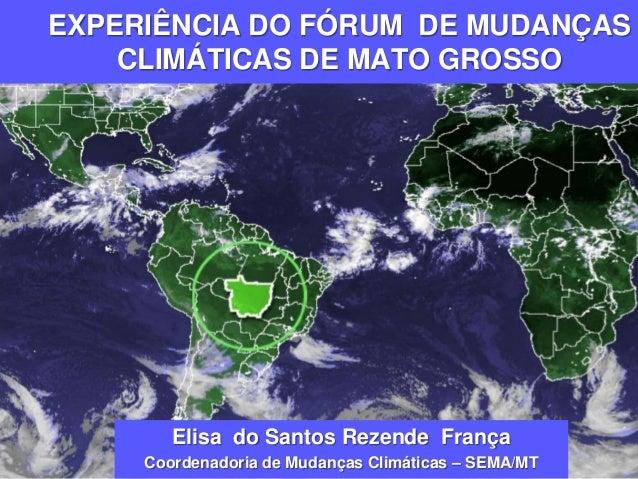 EXPERIÊNCIA DO FÓRUM DE MUDANÇAS CLIMÁTICAS DE MATO GROSSO Elisa do Santos Rezende França Coordenadoria de Mudanças Climát...