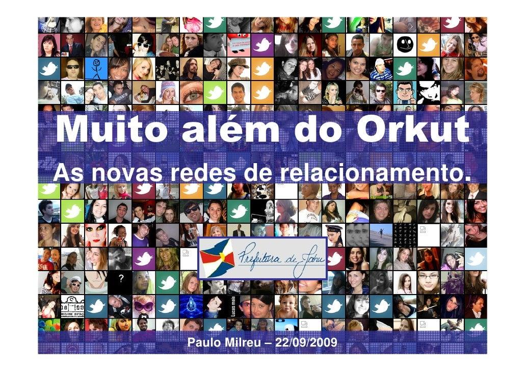 Muito além do Orkut As novas redes de relacionamento.               Paulo Milreu – 22/09/2009