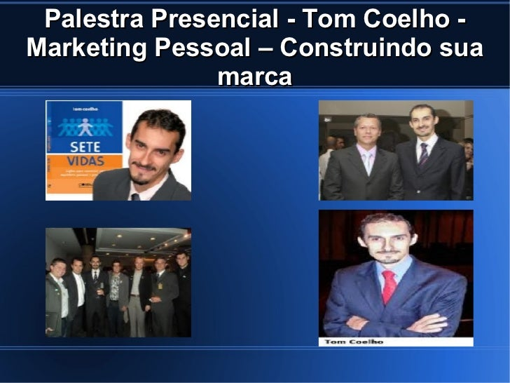 Palestra Presencial - Tom Coelho -Marketing Pessoal – Construindo sua               marca