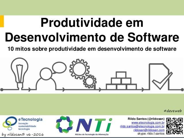 ProdutividadeemDesenvolvimentodeSoftware by rildosan® v6-2016 #deveweb Produtividade em Desenvolvimento de Software Rildo ...