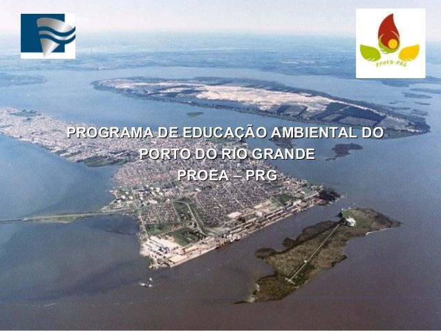 PROGRAMA DE EDUCAÇÃO AMBIENTAL DOPROGRAMA DE EDUCAÇÃO AMBIENTAL DO PORTO DO RIO GRANDEPORTO DO RIO GRANDE PROEA – PRGPROEA...