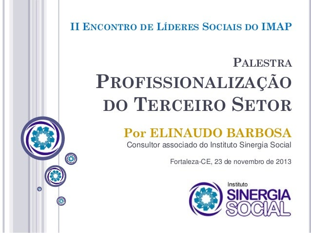 II ENCONTRO DE LÍDERES SOCIAIS DO IMAP  PALESTRA  PROFISSIONALIZAÇÃO DO TERCEIRO SETOR Por ELINAUDO BARBOSA Consultor asso...