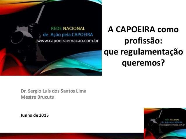 Junho de 2015 Dr. Sergio Luis dos Santos Lima Mestre Brucutu A CAPOEIRA como profissão: que regulamentação queremos?