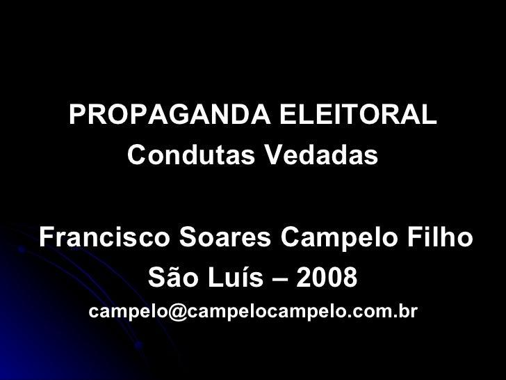 <ul><li>PROPAGANDA ELEITORAL </li></ul><ul><li>Condutas Vedadas </li></ul><ul><li>Francisco Soares Campelo Filho </li></ul...