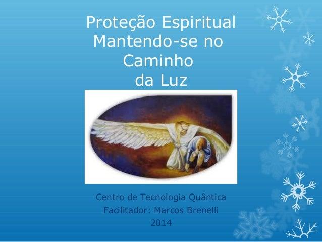Proteção Espiritual Mantendo-se no Caminho da Luz  Centro de Tecnologia Quântica Facilitador: Marcos Brenelli 2014