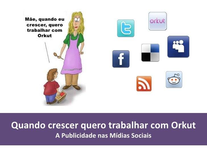 Quando crescer quero ser Mídias Sociais A Publicidade nas Mídias Sociais Mãe, quando eu crescer, quero trabalhar com Orkut