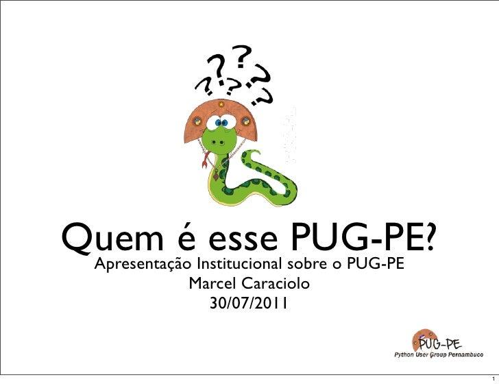Quem éInstitucional sobre o PUG-PE Apresentação              esse PUG-PE?           Marcel Caraciolo             03/09/2011