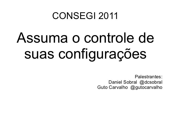 CONSEGI 2011Assuma o controle de suas configurações                              Palestrantes:                  Daniel Sob...