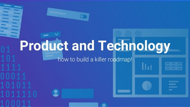 Product and Technology how to build a killer roadmap!