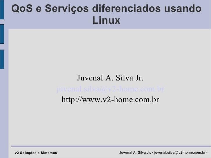 QoS e Serviços diferenciados usando Linux Juvenal A. Silva Jr. [email_address] http://www.v2-home.com.br