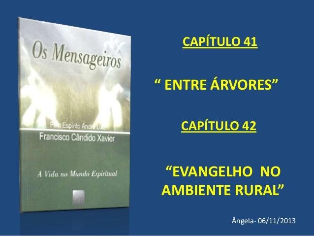"""CAPÍTULO 41  """" ENTRE ÁRVORES"""" CAPÍTULO 42  """"EVANGELHO NO AMBIENTE RURAL"""" Ângela- 06/11/2013"""
