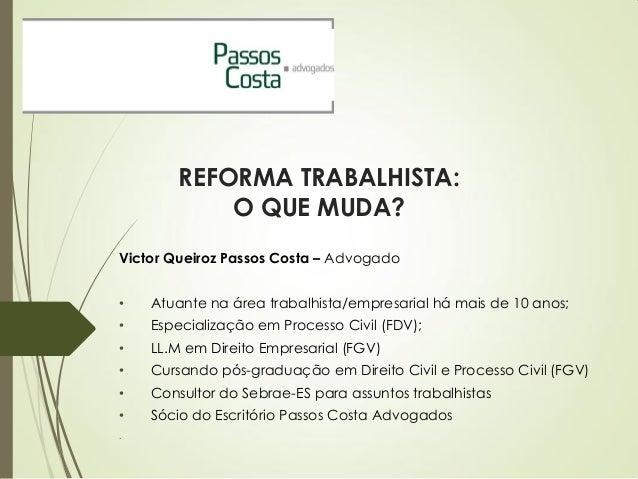 REFORMA TRABALHISTA: O QUE MUDA? Victor Queiroz Passos Costa – Advogado • Atuante na área trabalhista/empresarial há mais ...