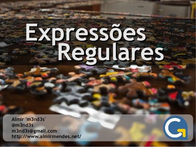 ExpressõesExpressões RegularesRegulares Almir 'm3nd3s' @m3nd3s m3nd3s@gmail.com http://www.almirmendes.net/