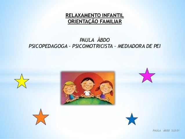 RELAXAMENTO INFANTIL ORIENTAÇÃO FAMILIAR PAULA ÁBDO PSICOPEDAGOGA – PSICOMOTRICISTA – MEDIADORA DE PEI PAULA ÁBDO SLD 01