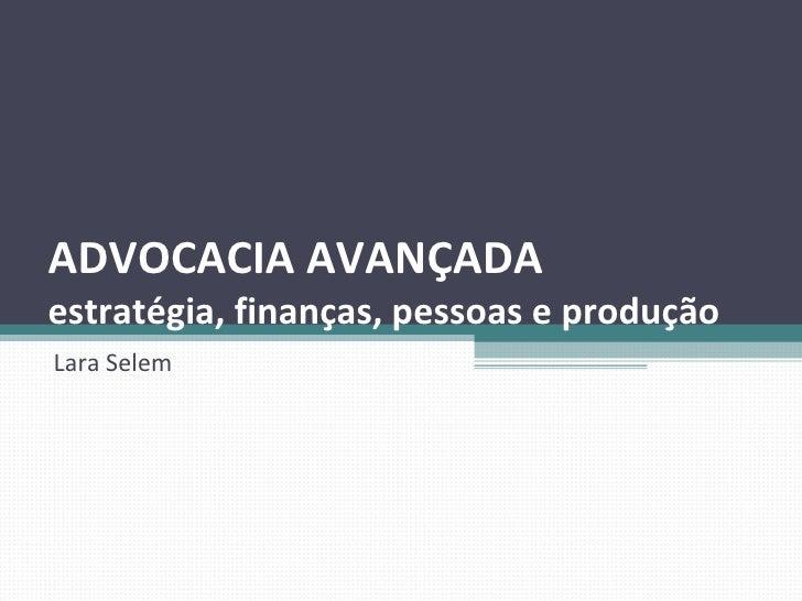 ADVOCACIA AVANÇADA  estratégia, finanças, pessoas e produção Lara Selem