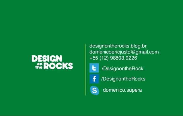 designontherocks.blog.br  domenicoericjusto@gmail.com  +55 (12) 98803.9226  /DesignontheRock  /DesignontheRocks  domenico....
