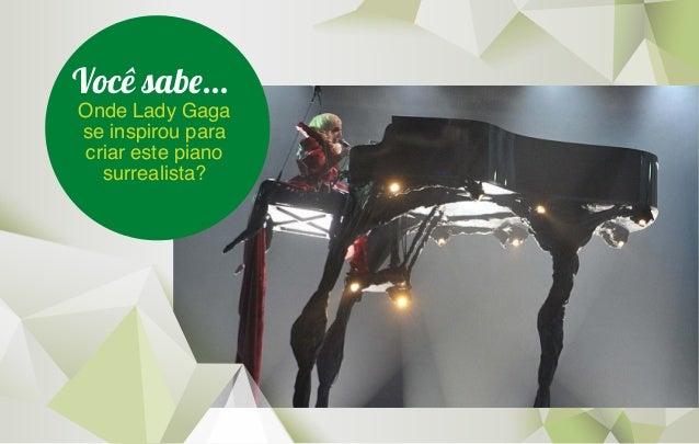 Você sab...  Onde Lady Gaga  se inspirou para  criar este piano  surrealista?