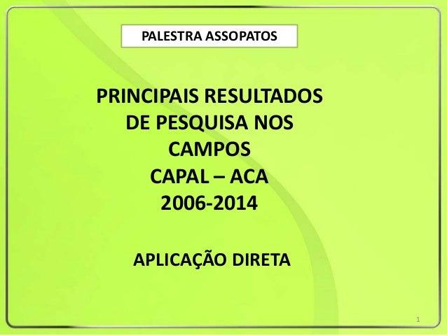 PALESTRA ASSOPATOS PRINCIPAIS RESULTADOS DE PESQUISA NOS CAMPOS CAPAL – ACA 2006-2014 APLICAÇÃO DIRETA 1
