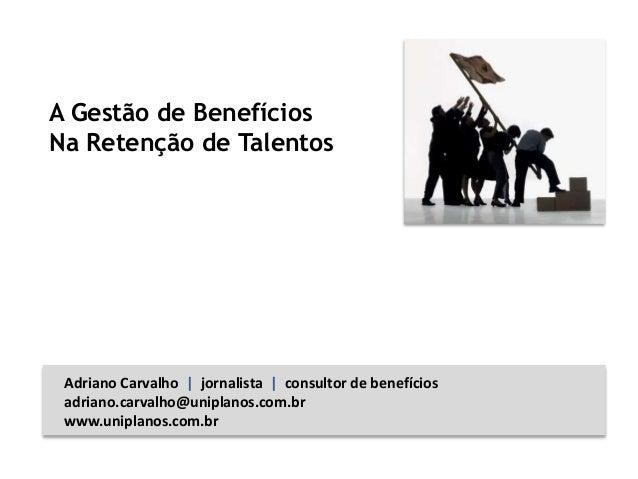A Gestão de Benefícios Na Retenção de Talentos Adriano Carvalho | jornalista | consultor de benefícios adriano.carvalho@un...
