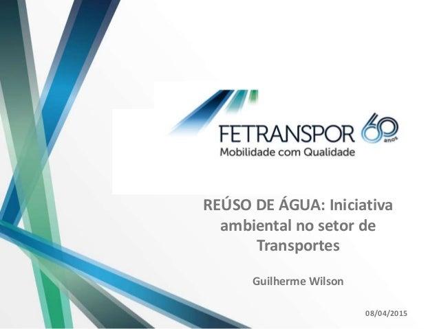 REÚSO DE ÁGUA: Iniciativa ambiental no setor de Transportes Guilherme Wilson 08/04/2015