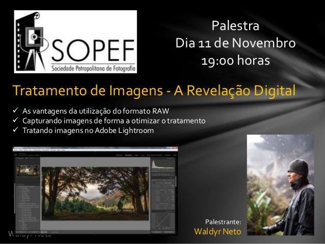 Waldyr Neto  Palestra  Dia 11 de Novembro  19:00 horas  Tratamento de Imagens - A Revelação Digital   As vantagens da uti...