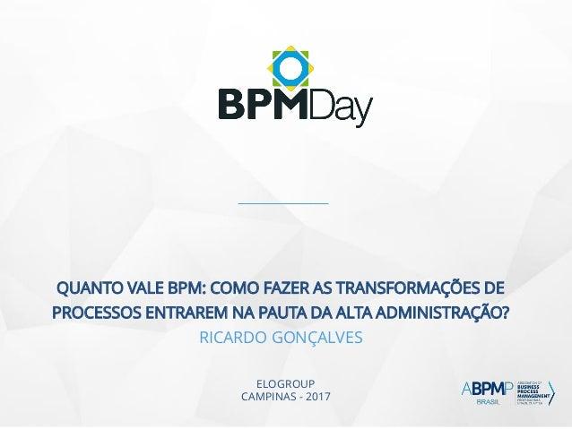 ELOGROUP CAMPINAS - 2017 QUANTO VALE BPM: COMO FAZER AS TRANSFORMAÇÕES DE PROCESSOS ENTRAREM NA PAUTA DA ALTA ADMINISTRAÇÃ...