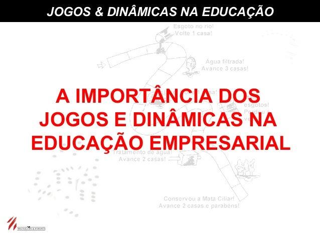 JOGOS & DINÂMICAS NA EDUCAÇÃO A IMPORTÂNCIA DOS JOGOS E DINÂMICAS NA EDUCAÇÃO EMPRESARIAL
