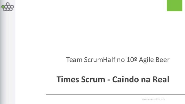 www.scrumhalf.com.br Team ScrumHalf no 10º Agile Beer Times Scrum - Caindo na Real