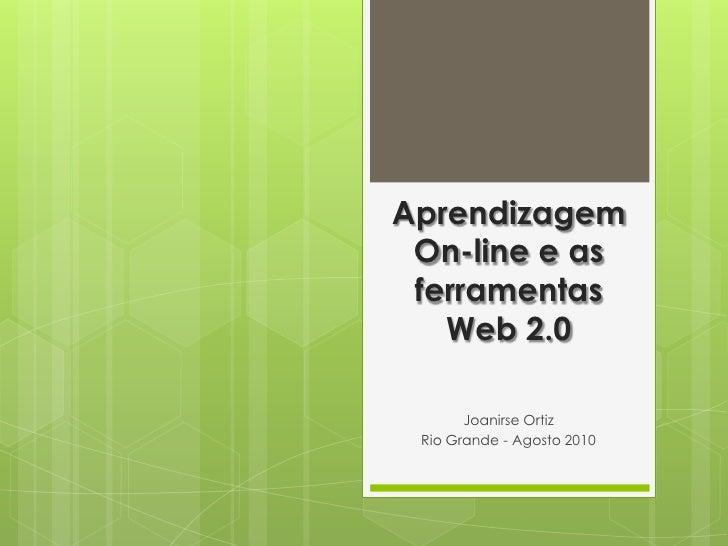 Aprendizagem On-line e as ferramentas Web 2.0<br />Joanirse Ortiz<br />Rio Grande - Agosto 2010<br />