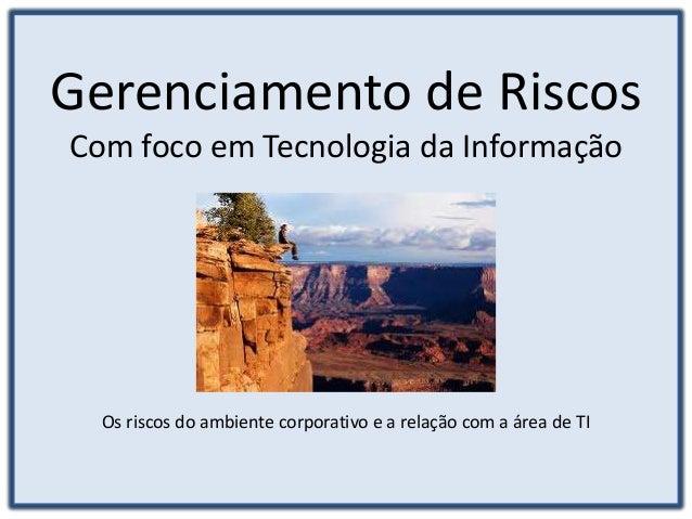 Gerenciamento de Riscos Com foco em Tecnologia da Informação Os riscos do ambiente corporativo e a relação com a área de TI