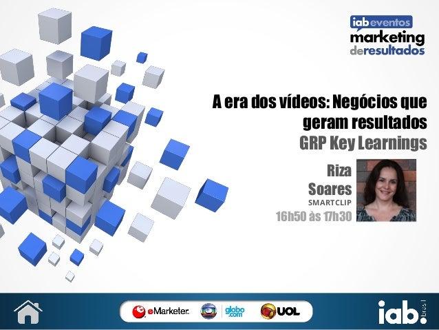 A era dos vídeos: Negócios que geram resultados GRP Key Learnings Riza Soares SMARTCLIP  16h50 às 17h30