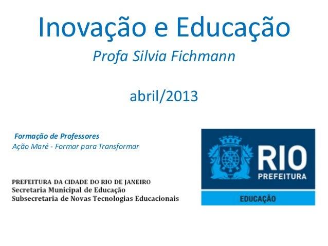 Inovação e Educação                      Profa Silvia Fichmann                                abril/2013Formação de Profes...