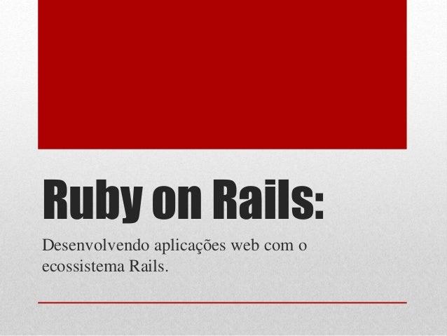 Ruby on Rails:  Desenvolvendo aplicações web com o  ecossistema Rails.