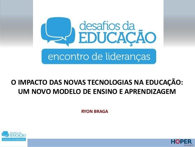 O IMPACTO DAS NOVAS TECNOLOGIAS NA EDUCAÇÃO: UM NOVO MODELO DE ENSINO E APRENDIZAGEM RYON BRAGA